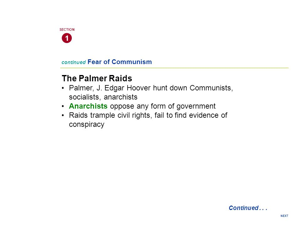 1 SECTION. continued Fear of Communism. The Palmer Raids. • Palmer, J. Edgar Hoover hunt down Communists, socialists, anarchists.
