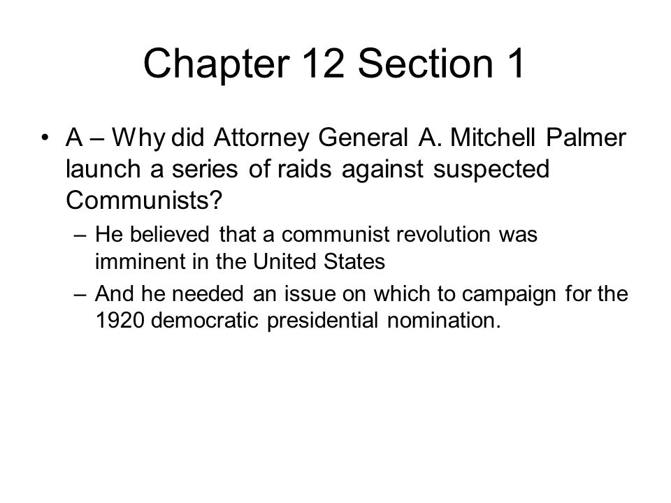 Chapter 12 Section 1 A – Why did Attorney General A. Mitchell Palmer launch a series of raids against suspected Communists