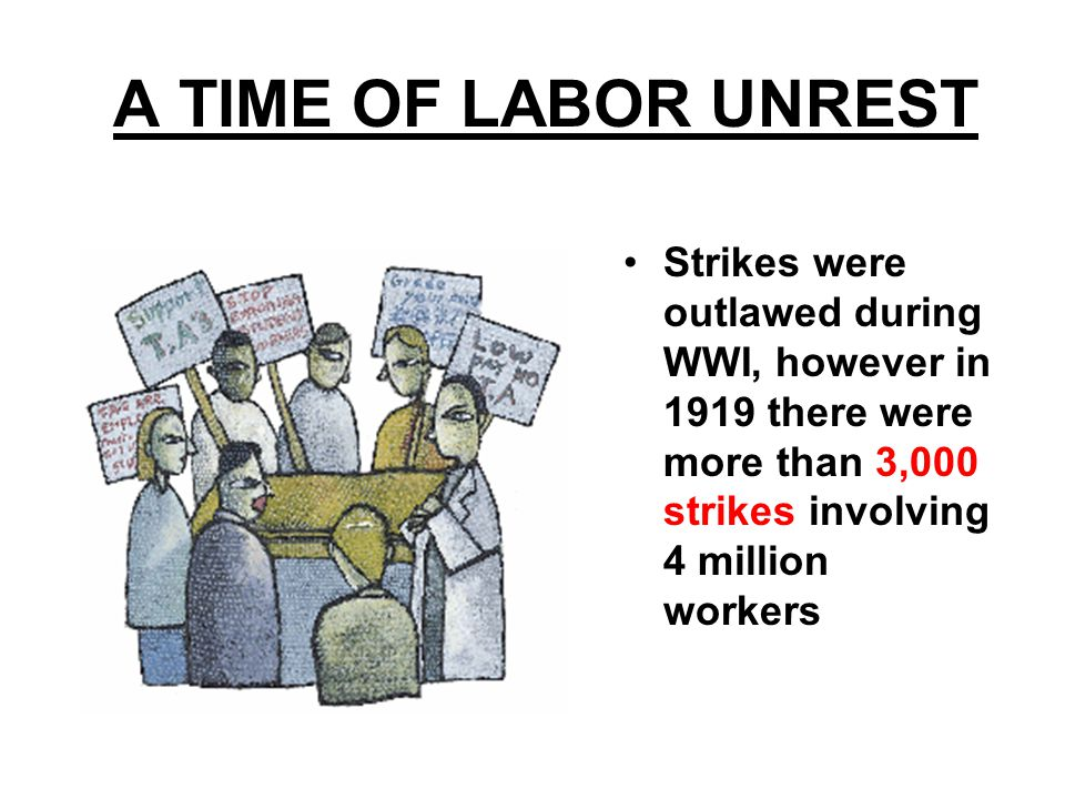 A TIME OF LABOR UNREST Strikes were outlawed during WWI, however in 1919 there were more than 3,000 strikes involving 4 million workers.