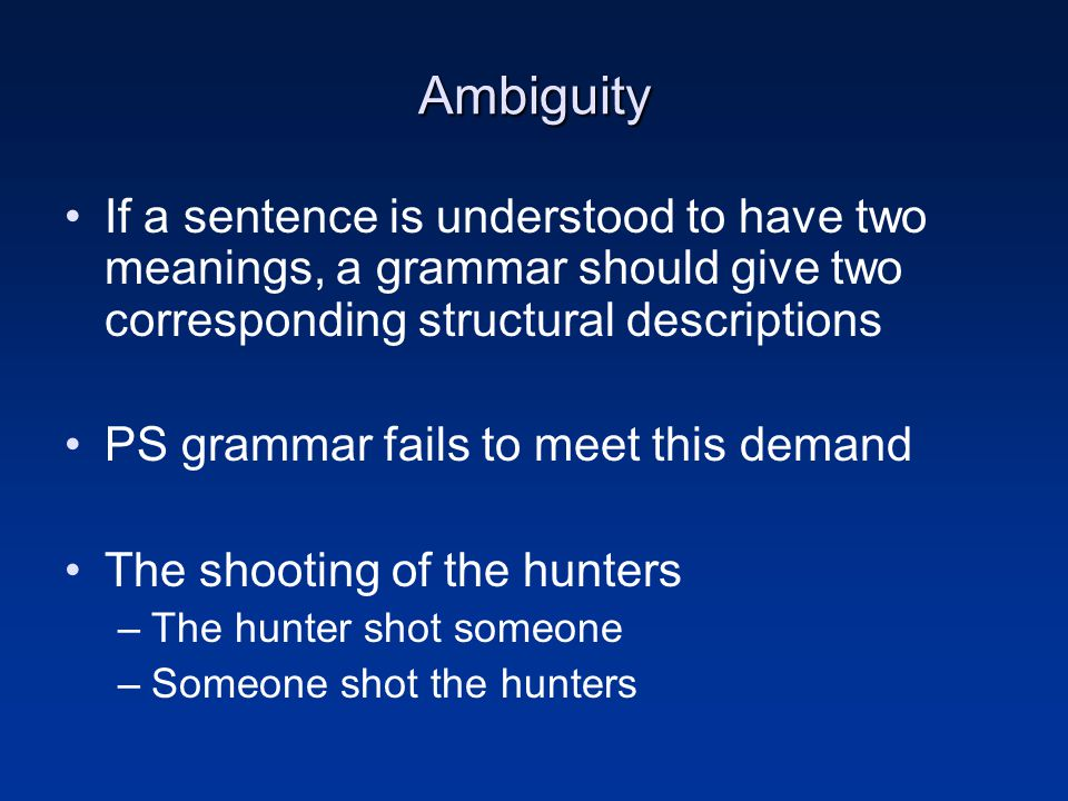 Ambiguity If a sentence is understood to have two meanings, a grammar should give two corresponding structural descriptions.