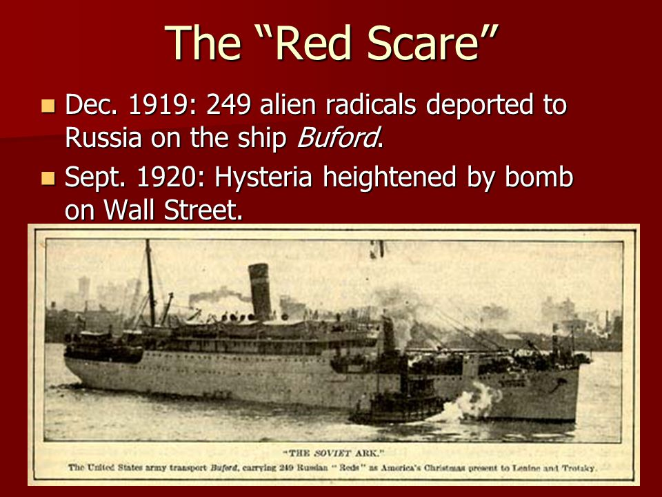 The Red Scare Dec. 1919: 249 alien radicals deported to Russia on the ship Buford.