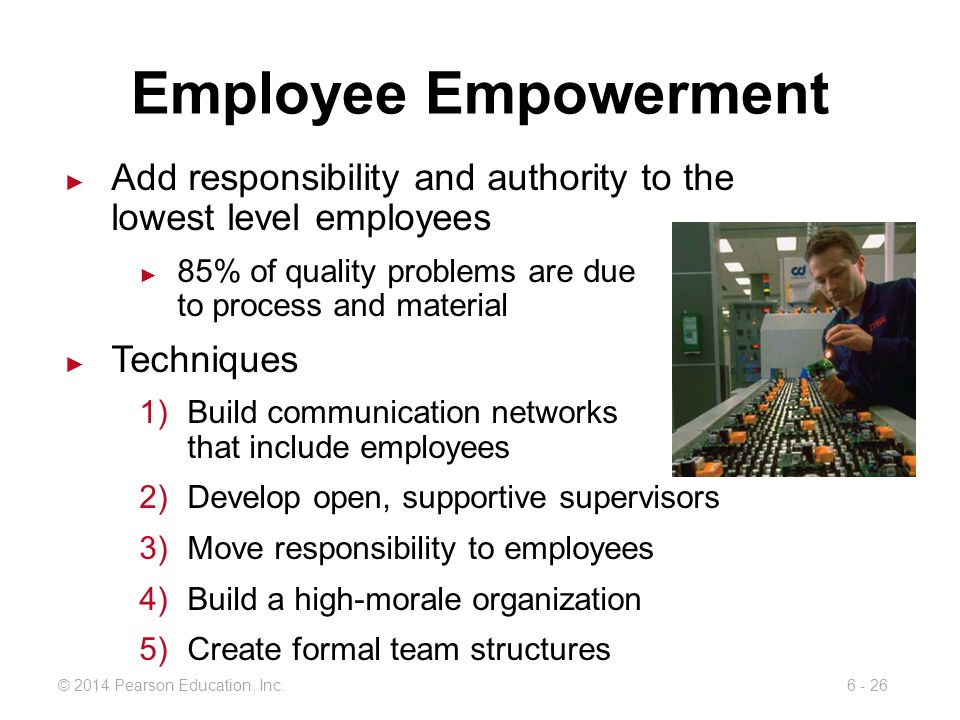 Employee Empowerment Add responsibility and authority to the lowest level employees. 85% of quality problems are due to process and material.
