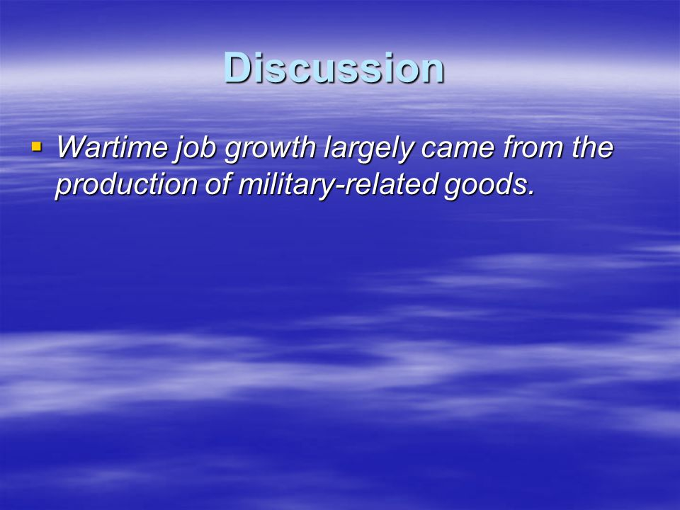 Discussion Wartime job growth largely came from the production of military-related goods.