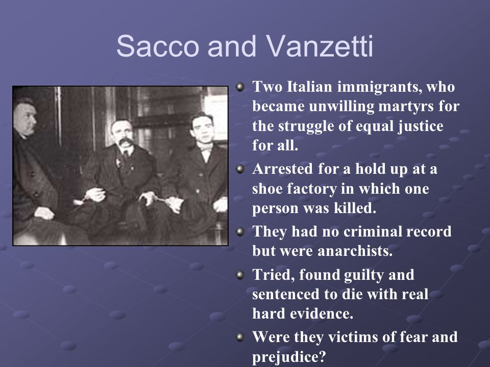 Sacco and Vanzetti Two Italian immigrants, who became unwilling martyrs for the struggle of equal justice for all.