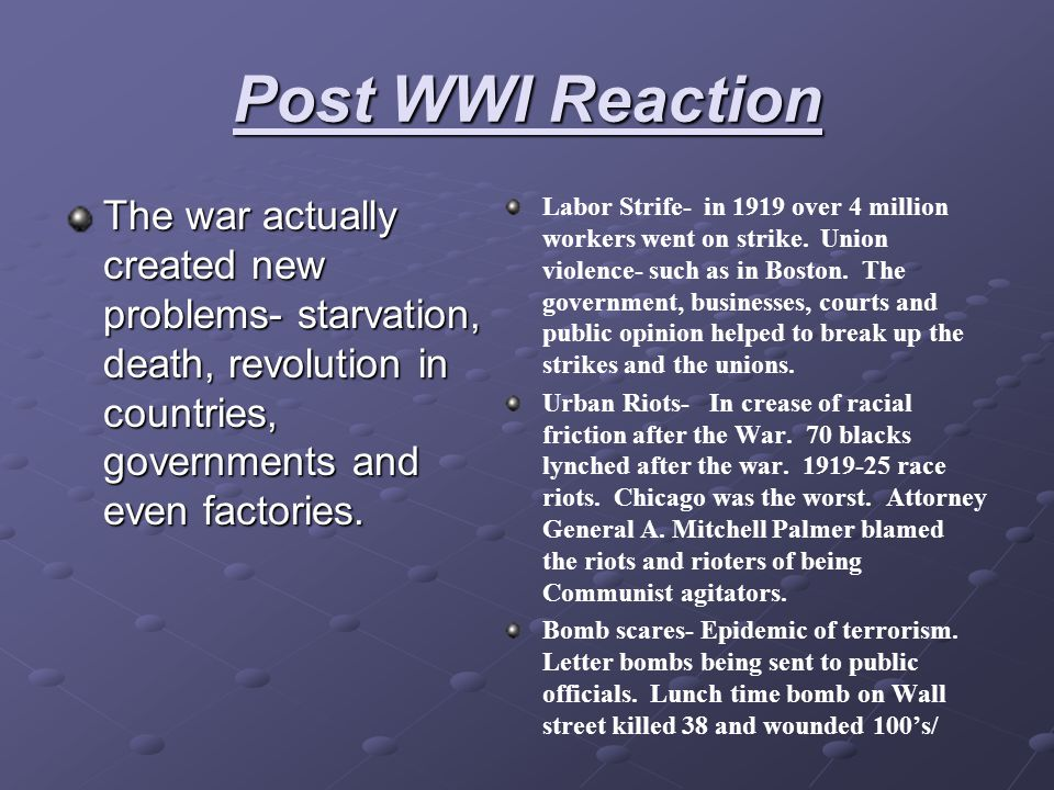 Post WWI Reaction The war actually created new problems- starvation, death, revolution in countries, governments and even factories.