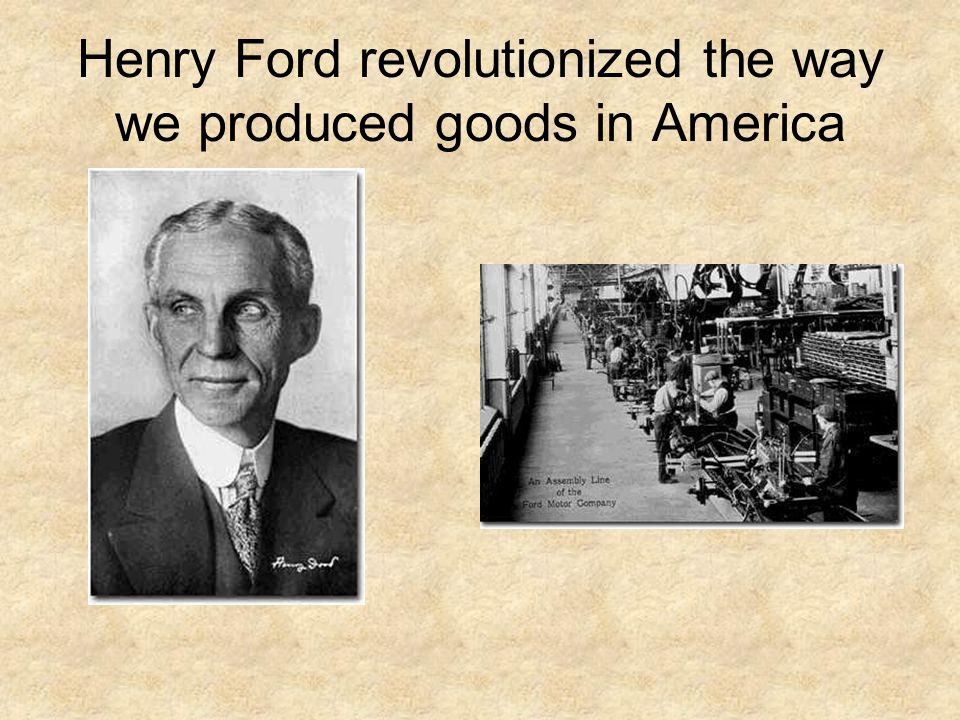 Henry Ford revolutionized the way we produced goods in America