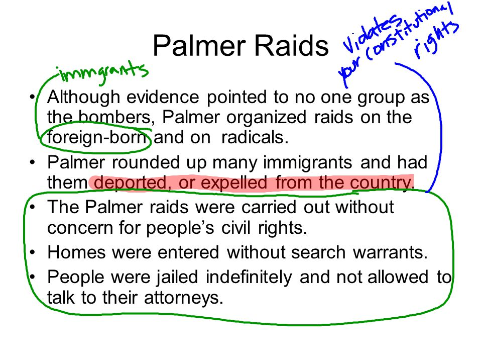 Palmer Raids Although evidence pointed to no one group as the bombers, Palmer organized raids on the foreign-born and on radicals.