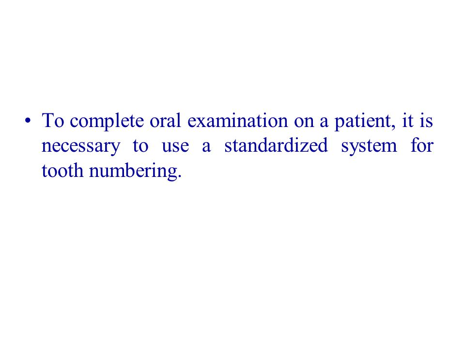 To complete oral examination on a patient, it is necessary to use a standardized system for tooth numbering.