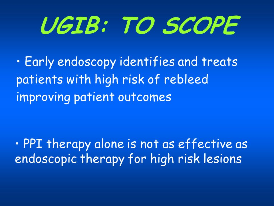 UGIB: TO SCOPE Early endoscopy identifies and treats patients with high risk of rebleed improving patient outcomes.