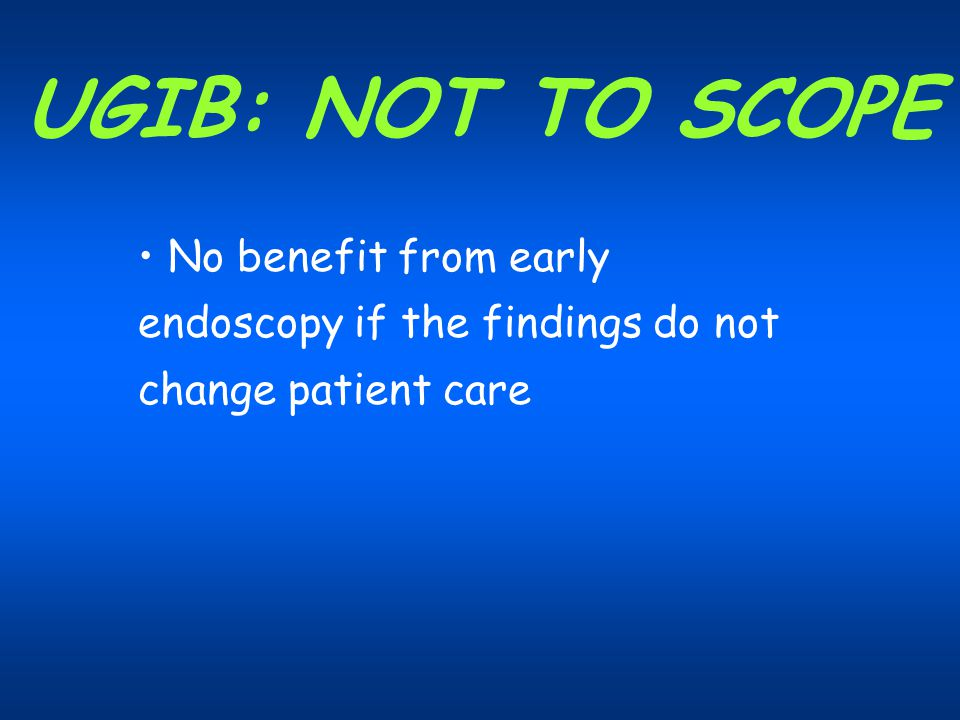 UGIB: NOT TO SCOPE No benefit from early endoscopy if the findings do not change patient care