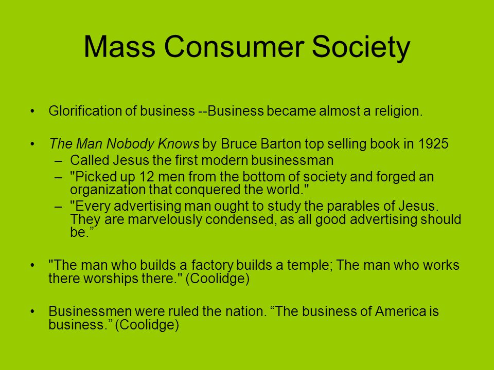 Mass Consumer Society Glorification of business --Business became almost a religion. The Man Nobody Knows by Bruce Barton top selling book in 1925.