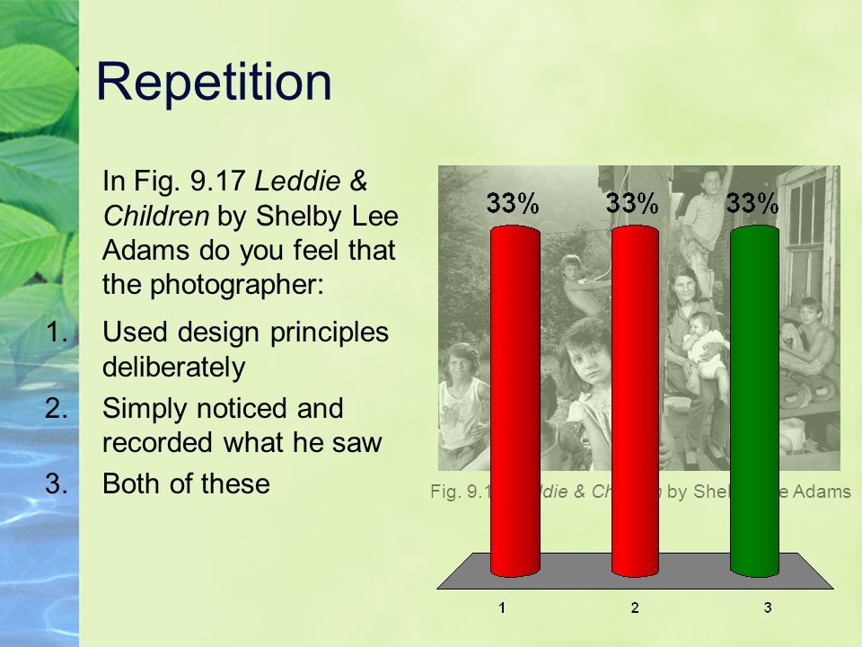 Repetition In Fig. 9.17 Leddie & Children by Shelby Lee Adams do you feel that the photographer: Used design principles deliberately.