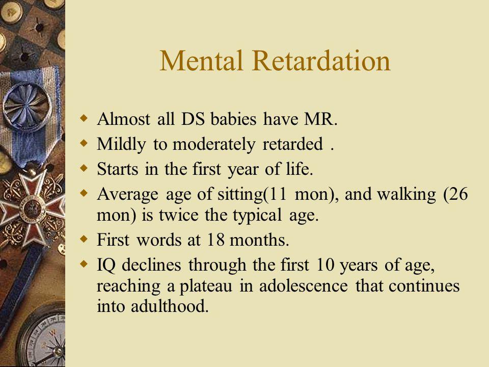 Mental Retardation Almost all DS babies have MR.