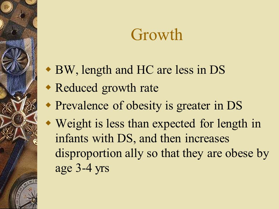 Growth BW, length and HC are less in DS Reduced growth rate