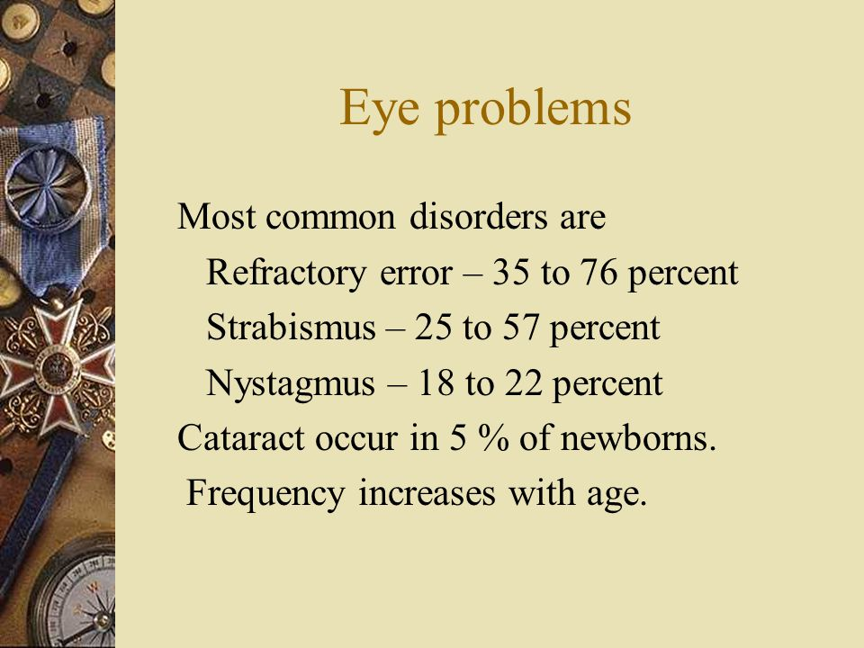 Eye problems Most common disorders are