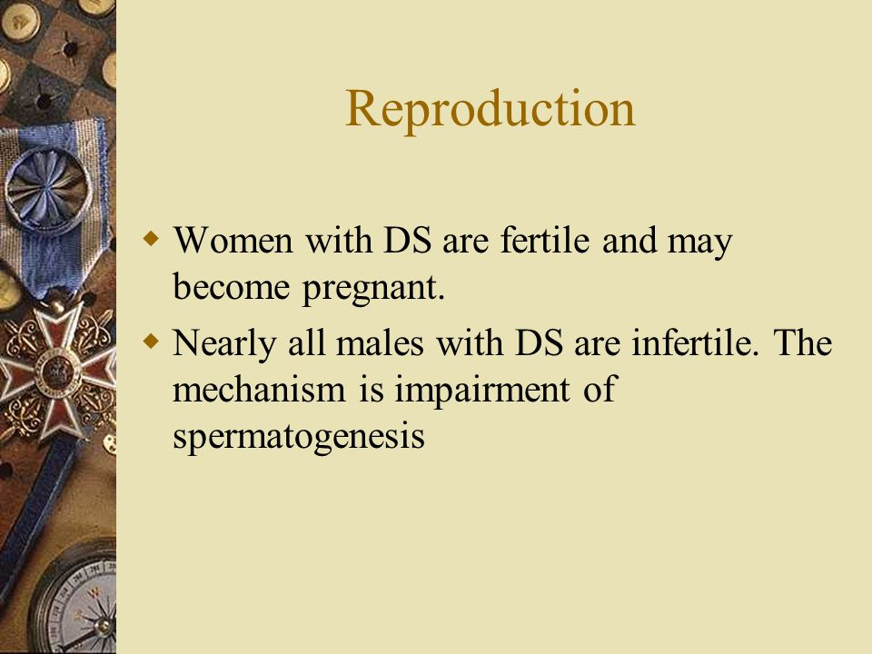 Reproduction Women with DS are fertile and may become pregnant.