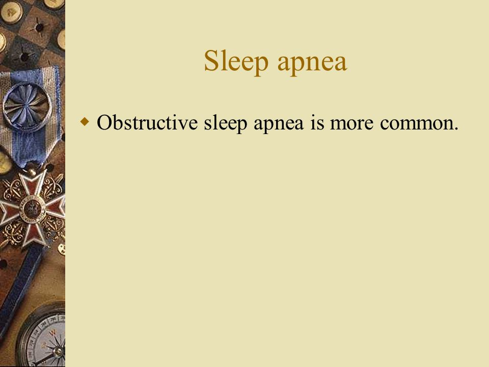 Sleep apnea Obstructive sleep apnea is more common.