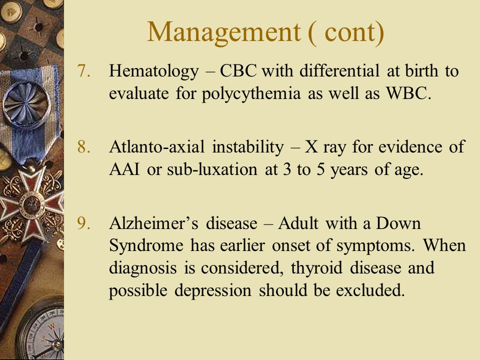 Management ( cont) Hematology – CBC with differential at birth to evaluate for polycythemia as well as WBC.
