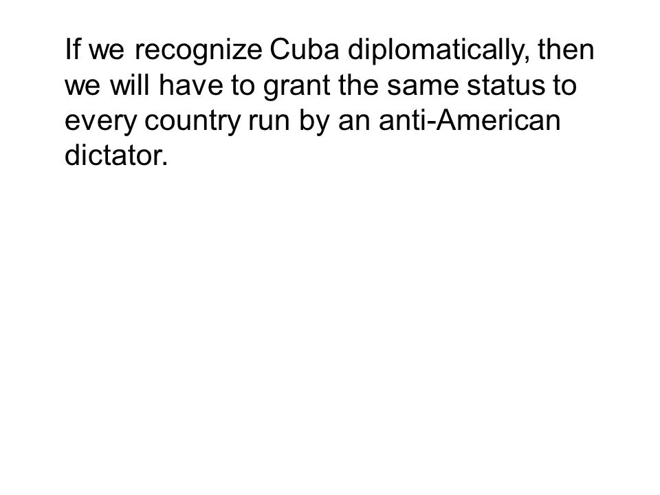 If we recognize Cuba diplomatically, then we will have to grant the same status to every country run by an anti-American dictator.