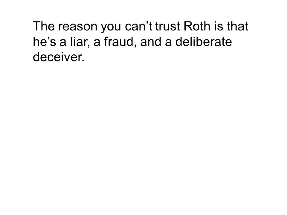The reason you can't trust Roth is that he's a liar, a fraud, and a deliberate deceiver.