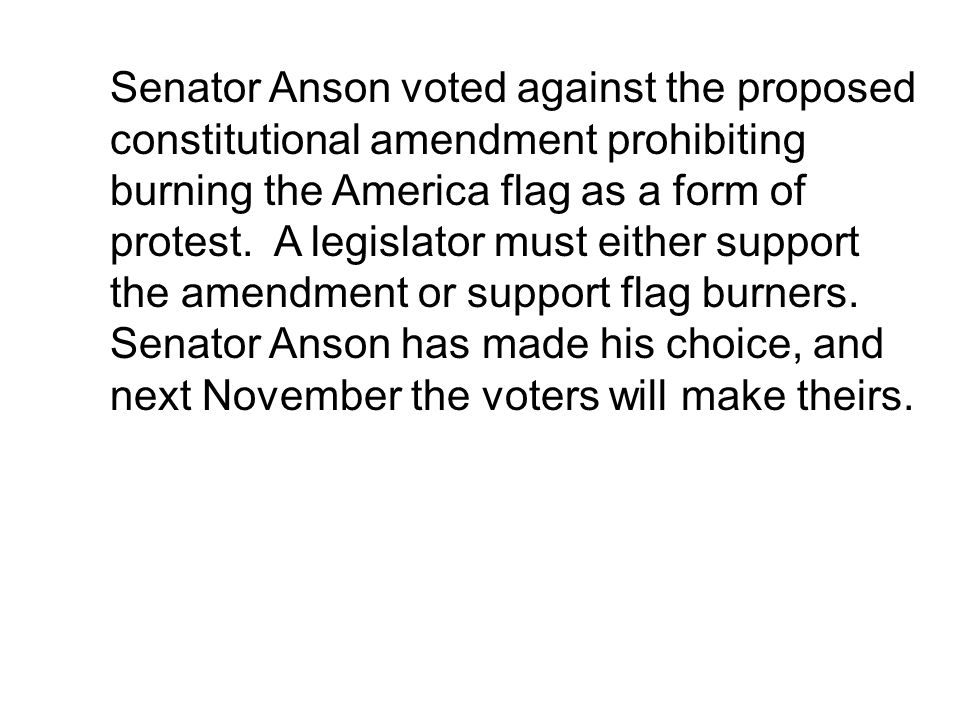Senator Anson voted against the proposed constitutional amendment prohibiting burning the America flag as a form of protest.