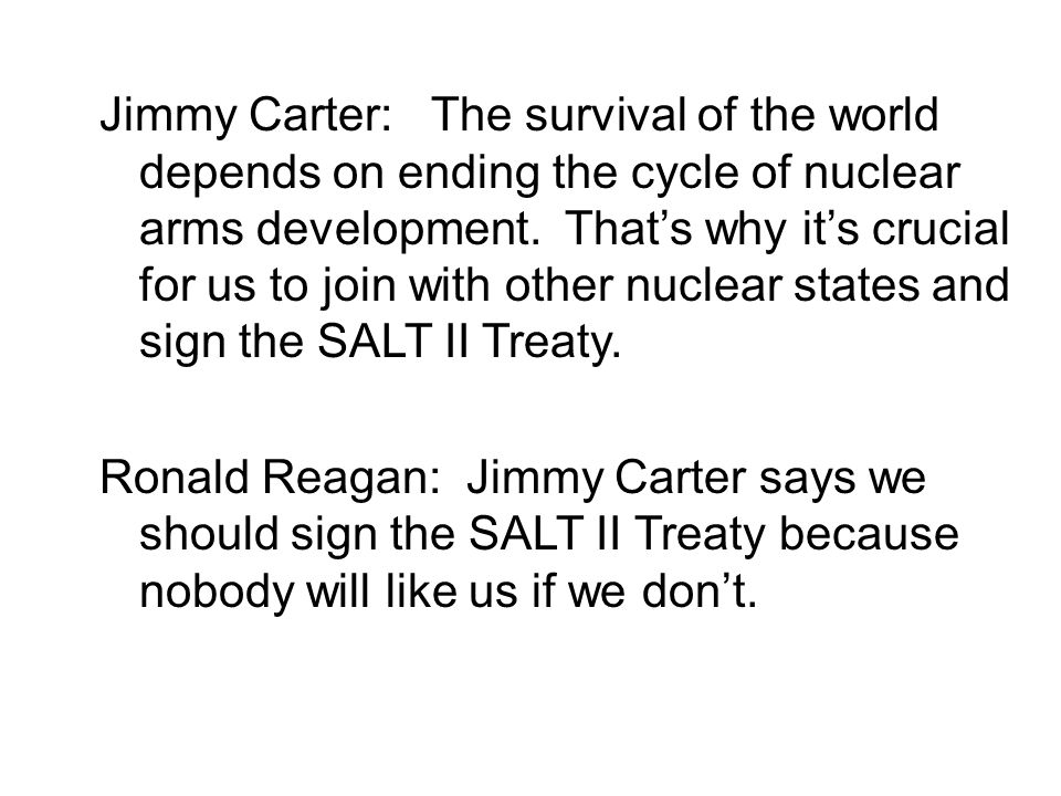 Jimmy Carter: The survival of the world depends on ending the cycle of nuclear arms development. That's why it's crucial for us to join with other nuclear states and sign the SALT II Treaty.