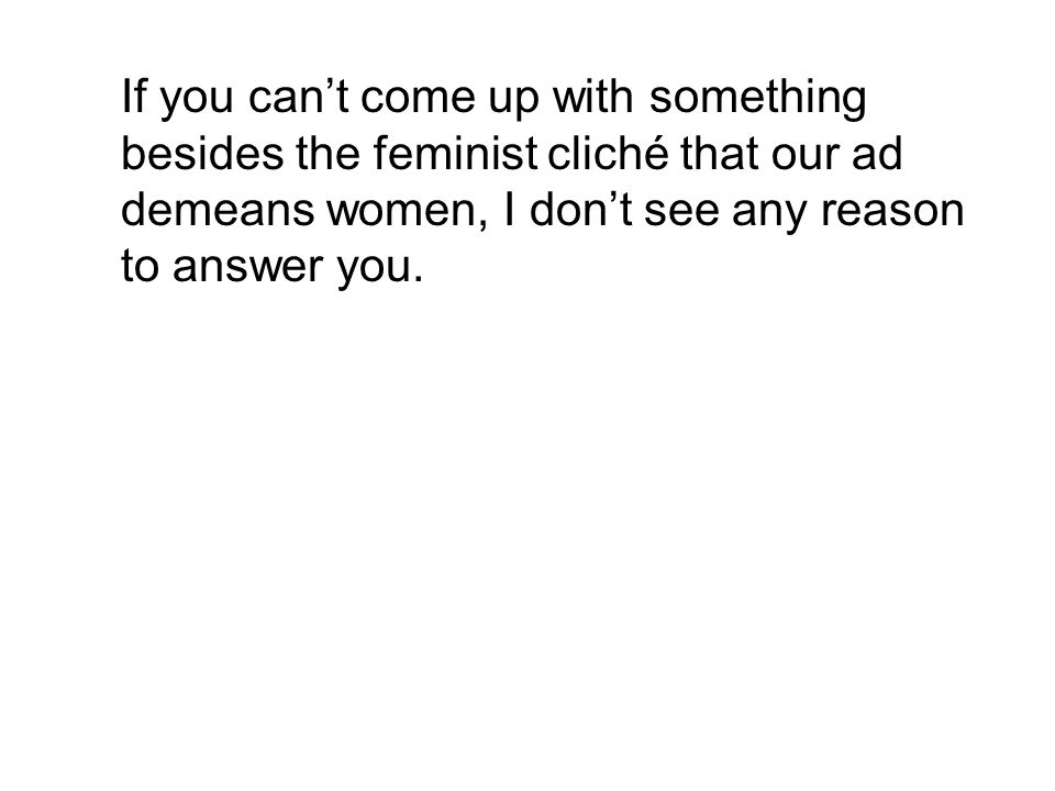 If you can't come up with something besides the feminist cliché that our ad demeans women, I don't see any reason to answer you.