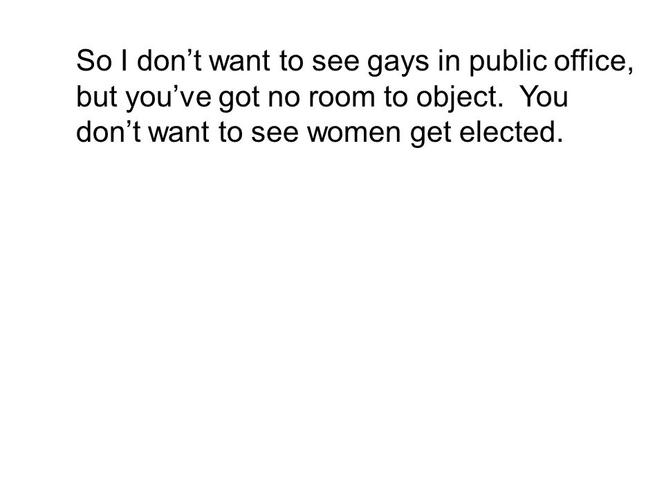 So I don't want to see gays in public office, but you've got no room to object.