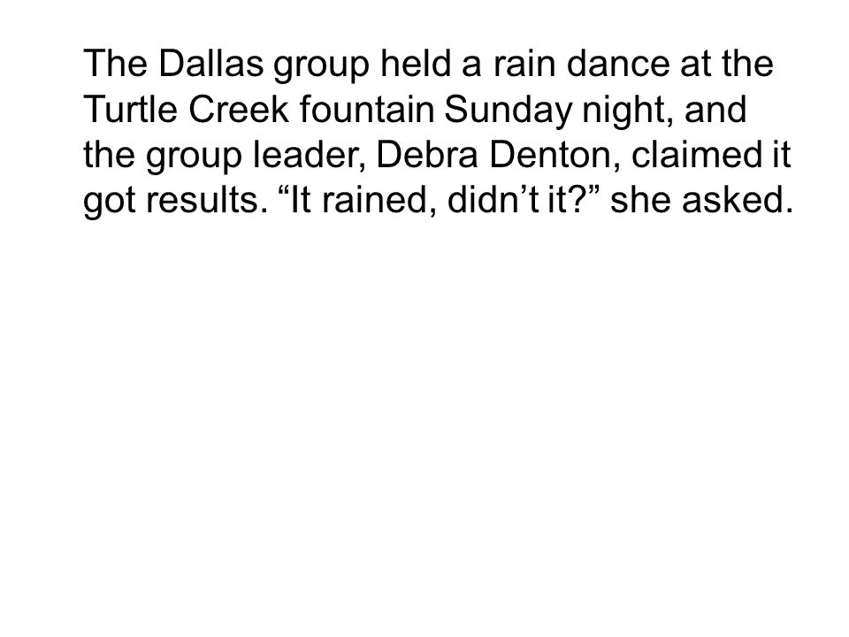 The Dallas group held a rain dance at the Turtle Creek fountain Sunday night, and the group leader, Debra Denton, claimed it got results.