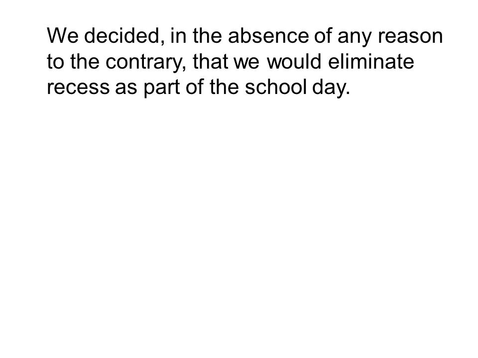 We decided, in the absence of any reason to the contrary, that we would eliminate recess as part of the school day.