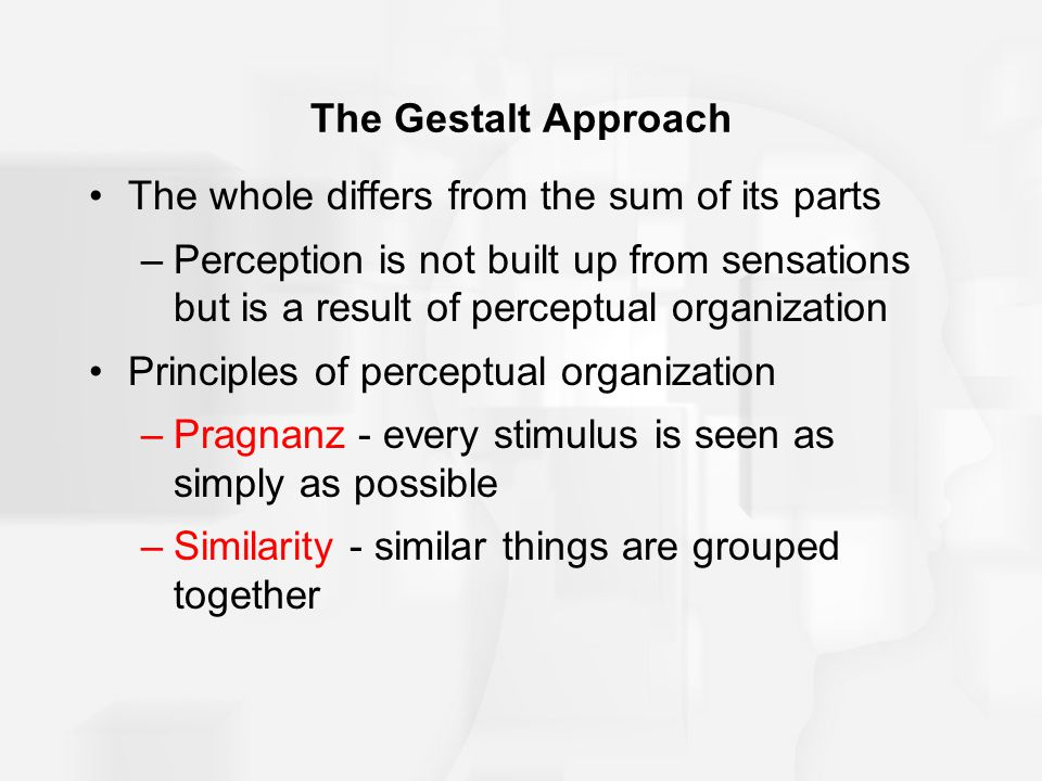 The Gestalt Approach The whole differs from the sum of its parts.