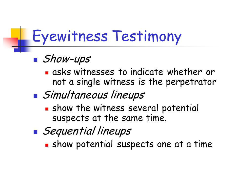 Eyewitness Testimony Show-ups Simultaneous lineups Sequential lineups