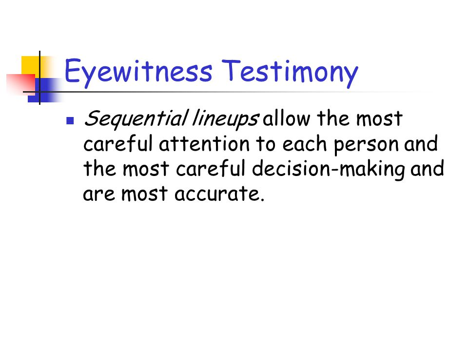 Eyewitness Testimony Sequential lineups allow the most careful attention to each person and the most careful decision-making and are most accurate.