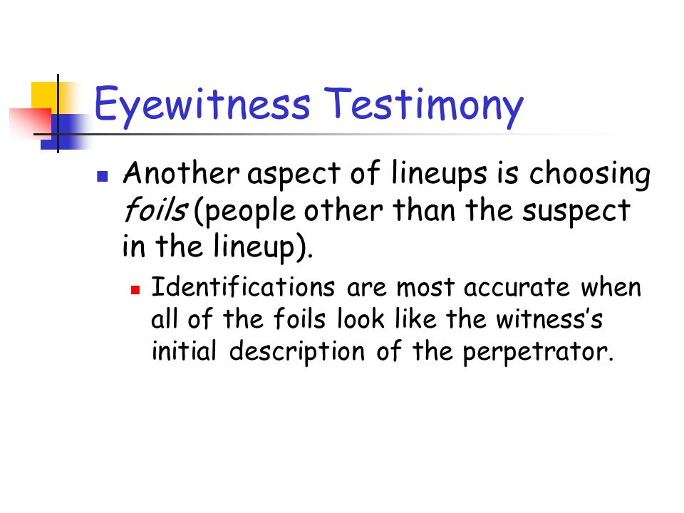 Eyewitness Testimony Another aspect of lineups is choosing foils (people other than the suspect in the lineup).