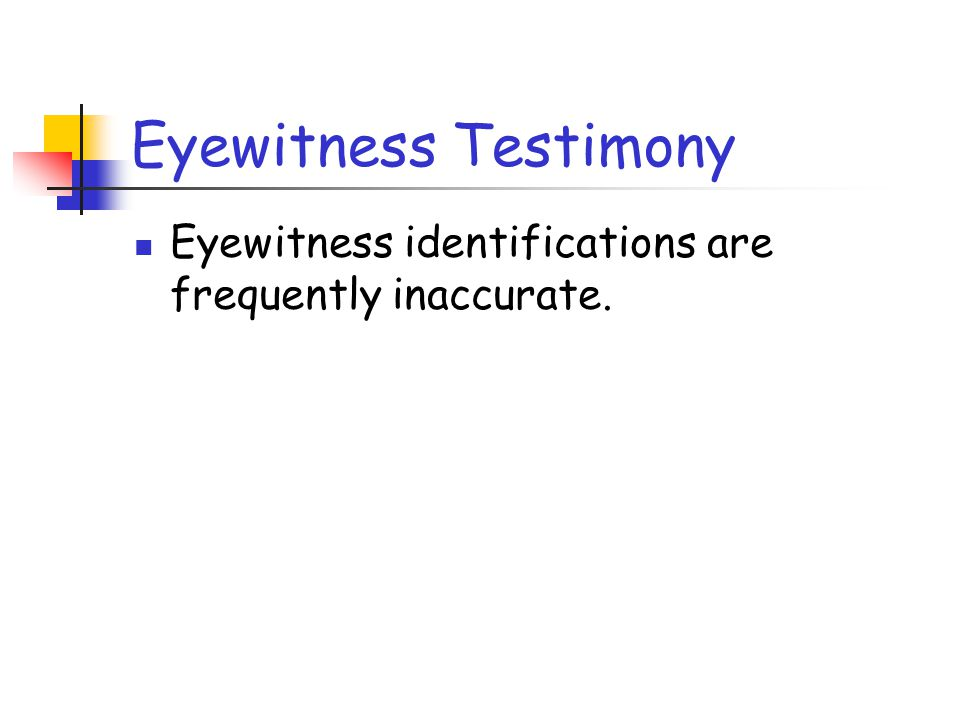 Eyewitness Testimony Eyewitness identifications are frequently inaccurate.