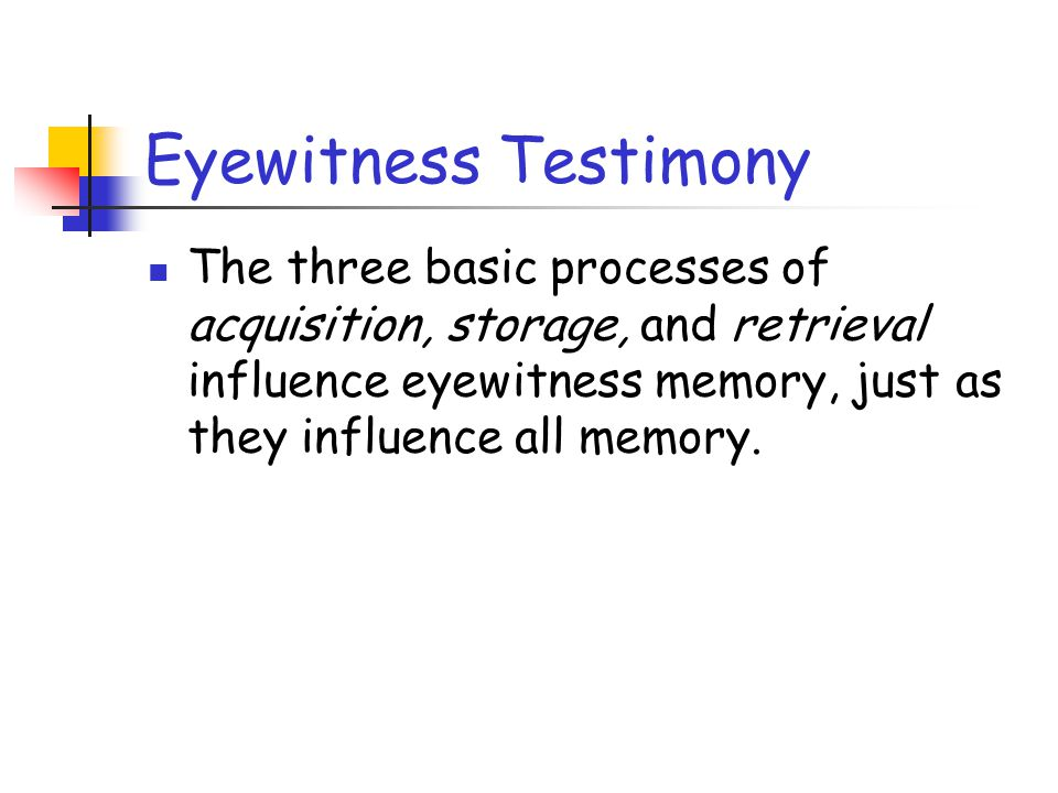 Eyewitness Testimony The three basic processes of acquisition, storage, and retrieval influence eyewitness memory, just as they influence all memory.