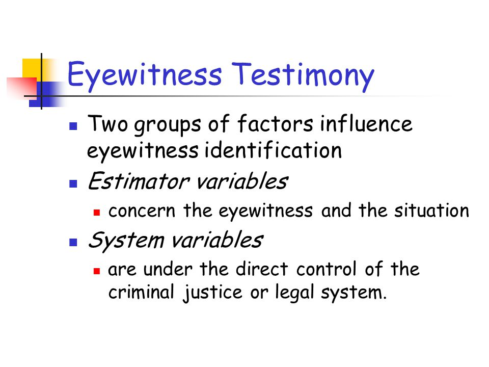 Eyewitness Testimony Two groups of factors influence eyewitness identification. Estimator variables.