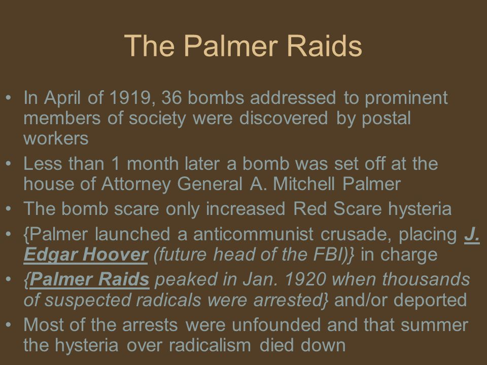 The Palmer Raids In April of 1919, 36 bombs addressed to prominent members of society were discovered by postal workers.