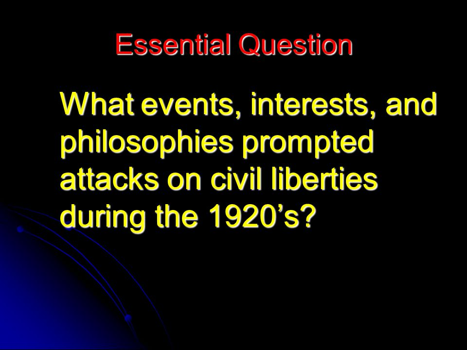 Essential Question What events, interests, and philosophies prompted attacks on civil liberties during the 1920's