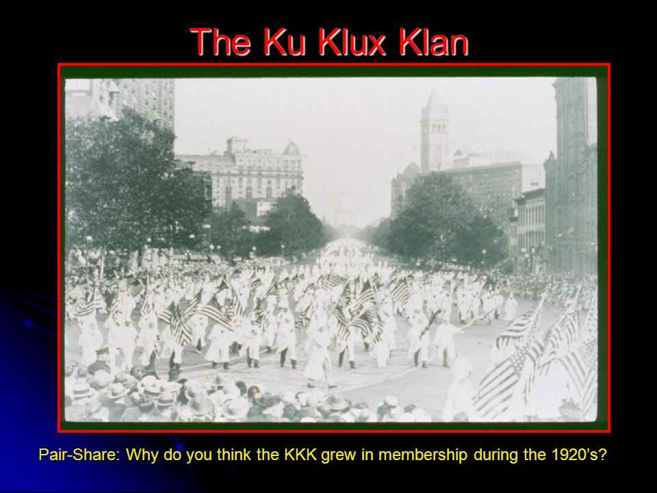 The Ku Klux Klan Pair-Share: Why do you think the KKK grew in membership during the 1920's