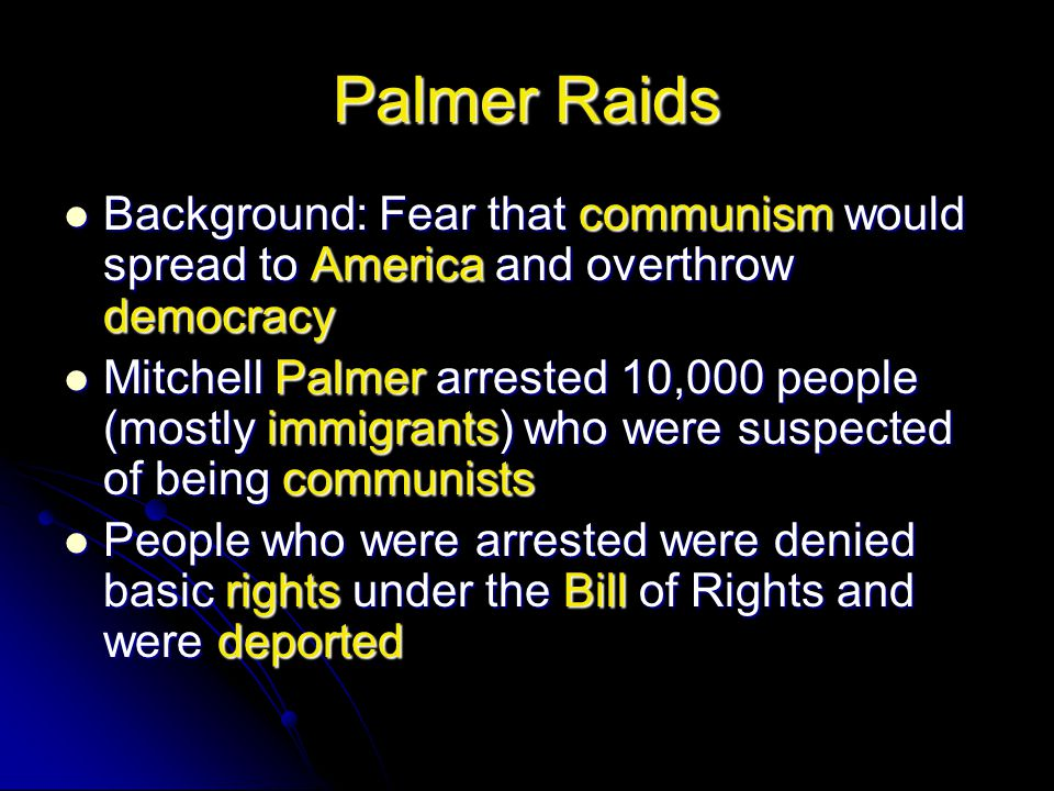 Palmer Raids Background: Fear that communism would spread to America and overthrow democracy.