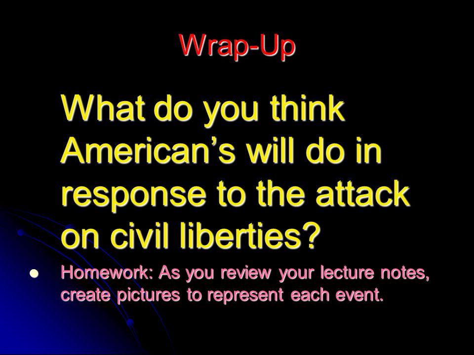 Wrap-Up What do you think American's will do in response to the attack on civil liberties