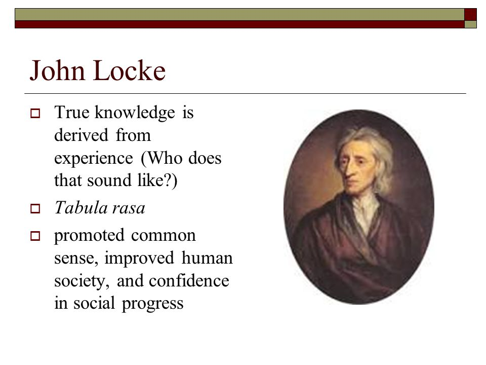 John Locke True knowledge is derived from experience (Who does that sound like ) Tabula rasa.