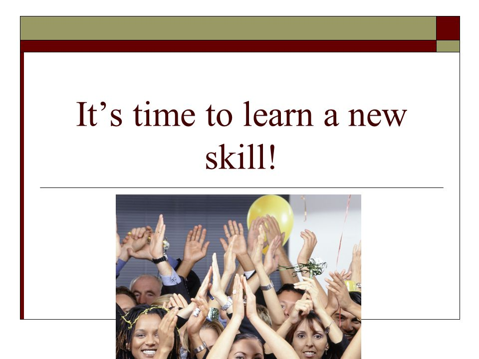 It's time to learn a new skill!