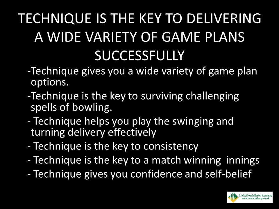 TECHNIQUE IS THE KEY TO DELIVERING A WIDE VARIETY OF GAME PLANS SUCCESSFULLY