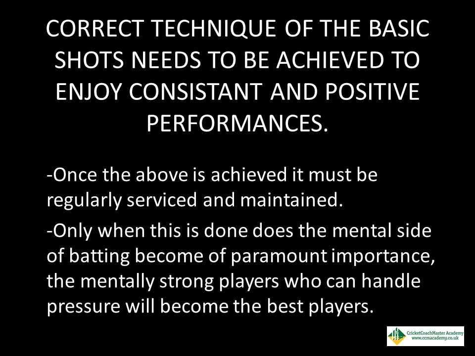 CORRECT TECHNIQUE OF THE BASIC SHOTS NEEDS TO BE ACHIEVED TO ENJOY CONSISTANT AND POSITIVE PERFORMANCES.