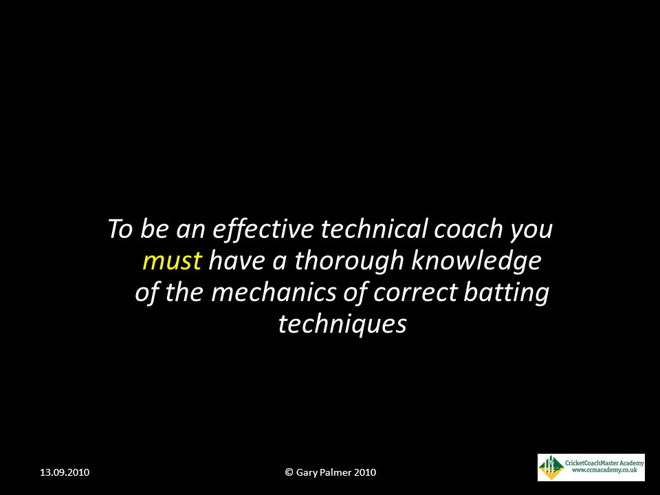 To be an effective technical coach you must have a thorough knowledge of the mechanics of correct batting techniques