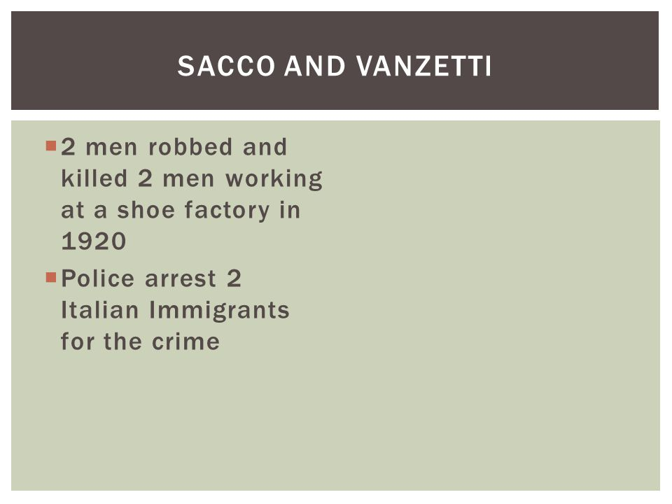Sacco and Vanzetti 2 men robbed and killed 2 men working at a shoe factory in 1920.