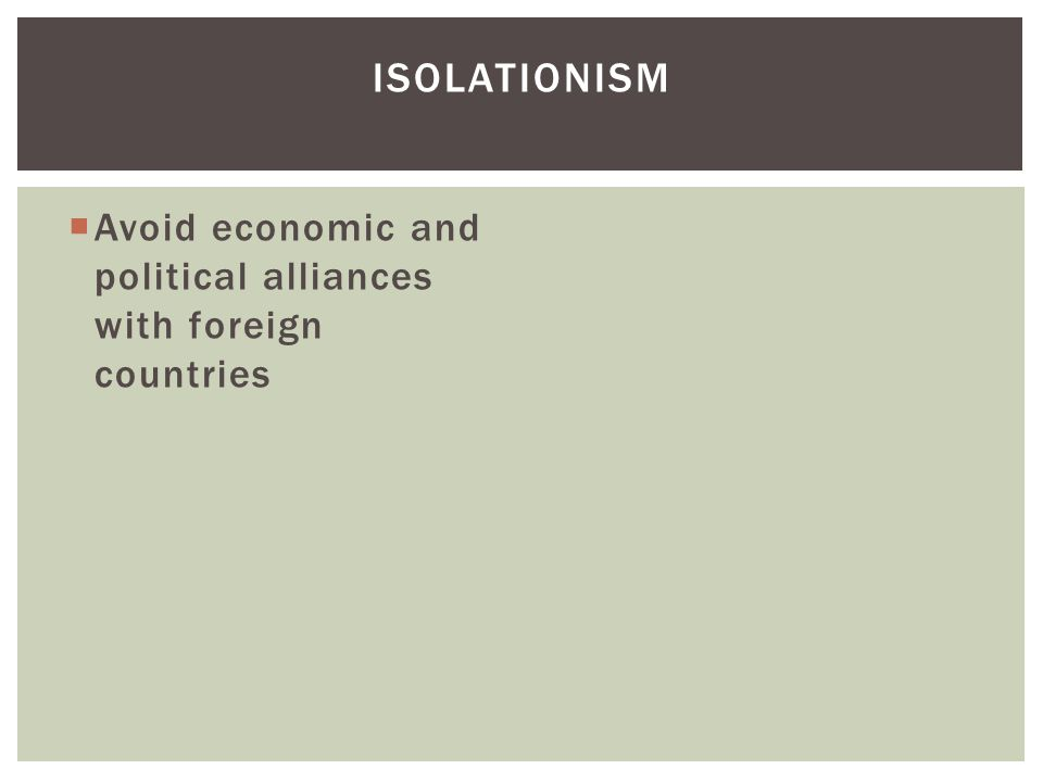 Isolationism Avoid economic and political alliances with foreign countries