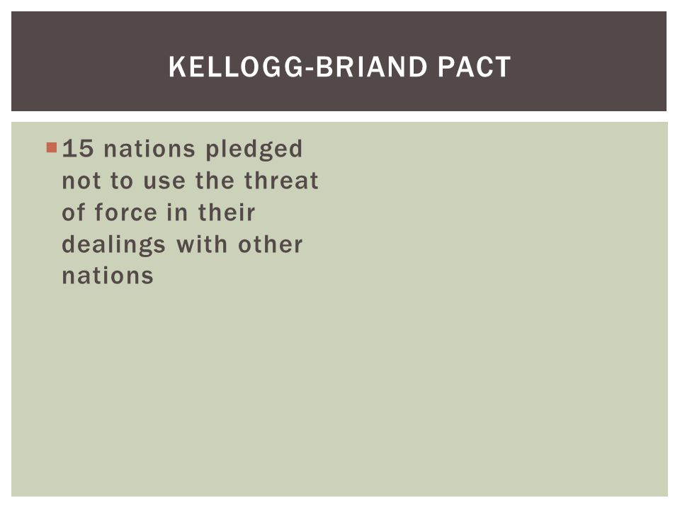 Kellogg-Briand Pact 15 nations pledged not to use the threat of force in their dealings with other nations.